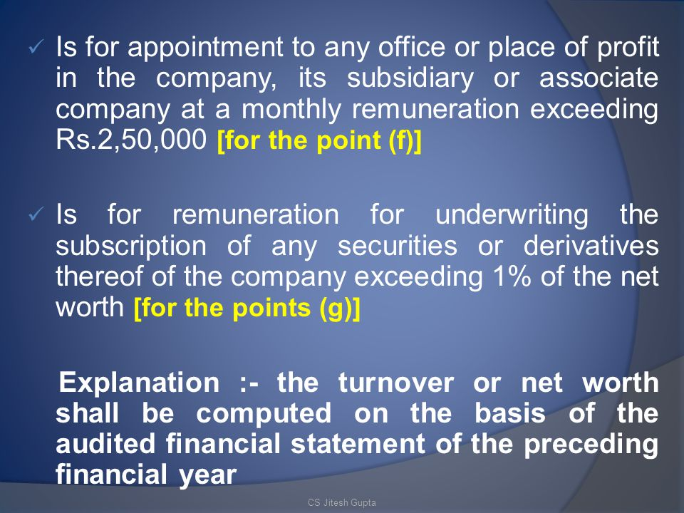 Is for appointment to any office or place of profit in the company, its subsidiary or associate company at a monthly remuneration exceeding Rs.2,50,000 [for the point (f)]